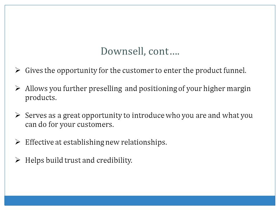 Downsell, cont…. Gives the opportunity for the customer to enter the product funnel.