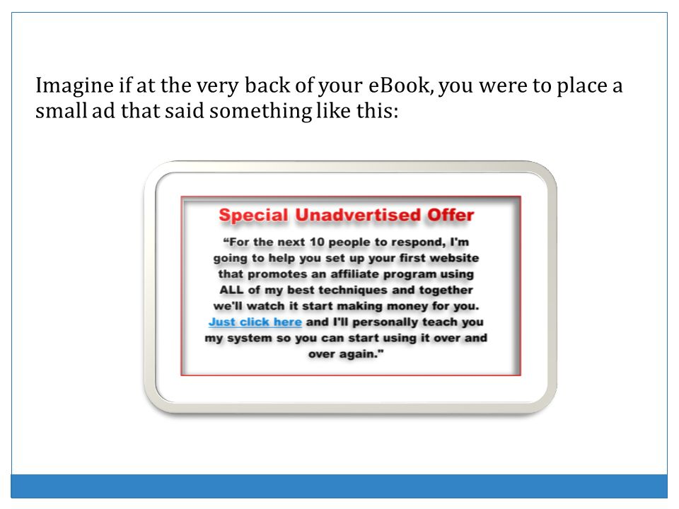 Imagine if at the very back of your eBook, you were to place a small ad that said something like this: