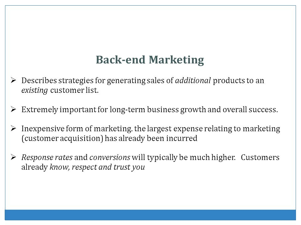 Back-end Marketing Describes strategies for generating sales of additional products to an existing customer list.