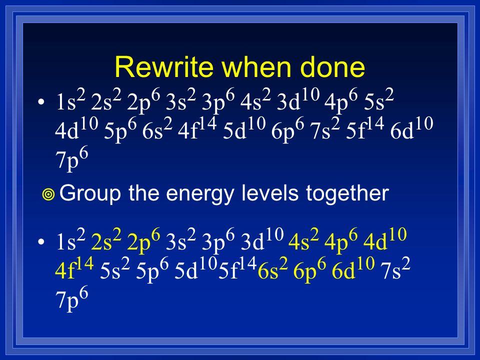 Rewrite when done 1s2 2s2 2p6 3s2 3p6 4s2 3d10 4p6 5s2 4d10 5p6 6s2 4f14 5d10 6p6 7s2 5f14 6d10 7p6.