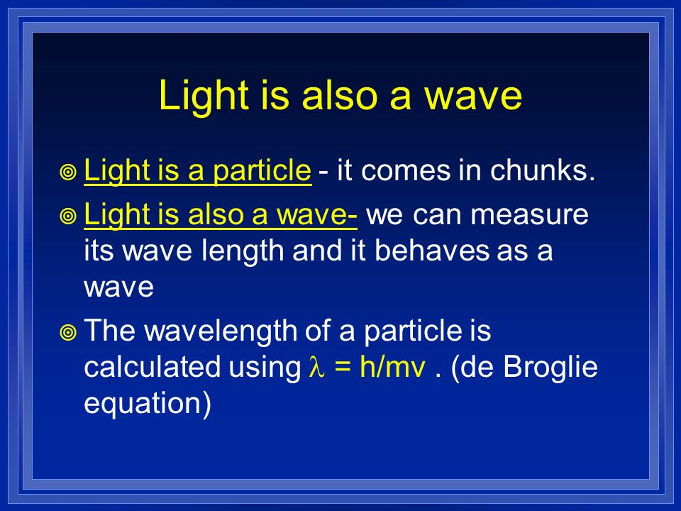 Light is also a wave Light is a particle - it comes in chunks.