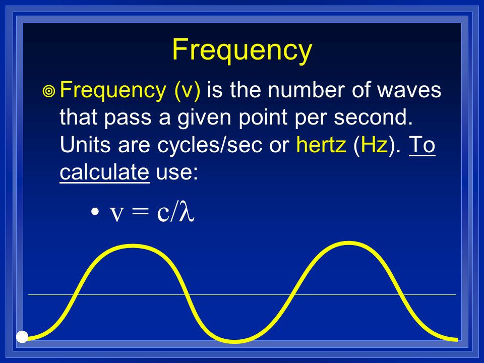Frequency Frequency (v) is the number of waves that pass a given point per second. Units are cycles/sec or hertz (Hz). To calculate use: