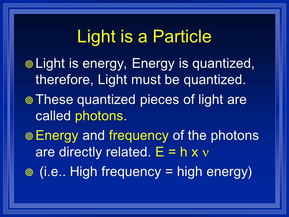 Light is a Particle Light is energy, Energy is quantized, therefore, Light must be quantized. These quantized pieces of light are called photons.