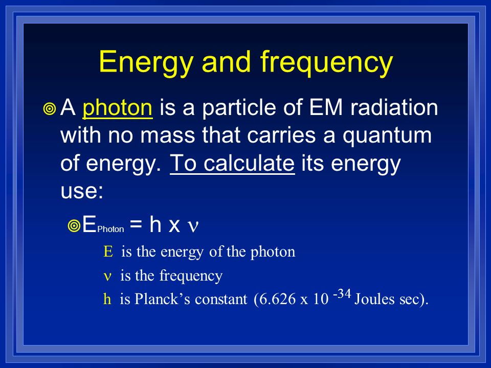 Energy and frequency A photon is a particle of EM radiation with no mass that carries a quantum of energy. To calculate its energy use: