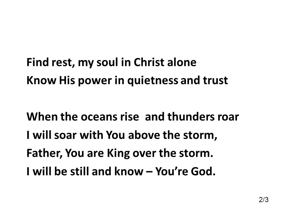 Find rest, my soul in Christ alone Know His power in quietness and trust When the oceans rise and thunders roar I will soar with You above the storm, Father, You are King over the storm. I will be still and know – You're God.