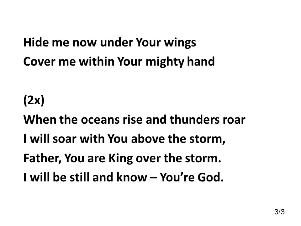 Hide me now under Your wings Cover me within Your mighty hand (2x)
