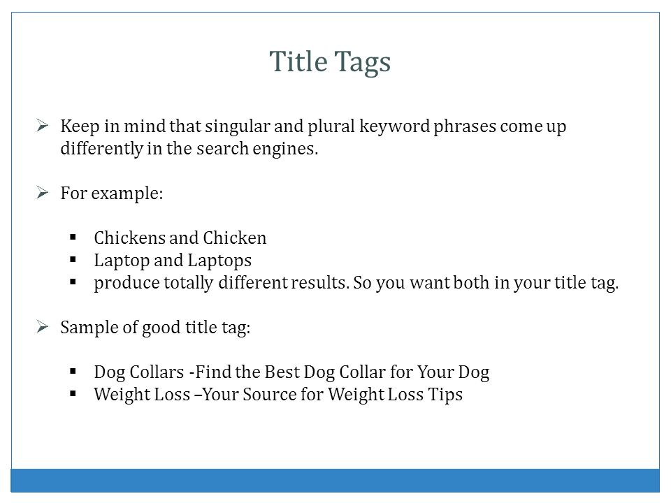 Title TagsKeep in mind that singular and plural keyword phrases come up differently in the search engines.