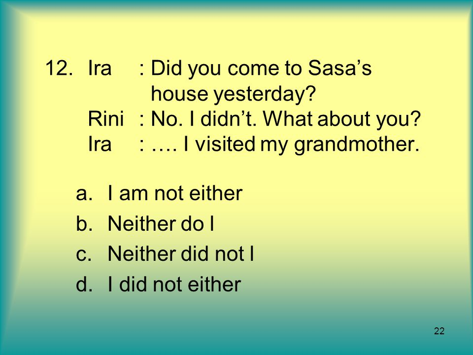 Ira. : Did you come to Sasa's. house yesterday. Rini. : No. I didn't