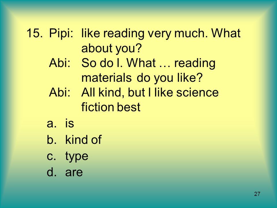 Pipi:. like reading very much. What. about you. Abi:. So do l