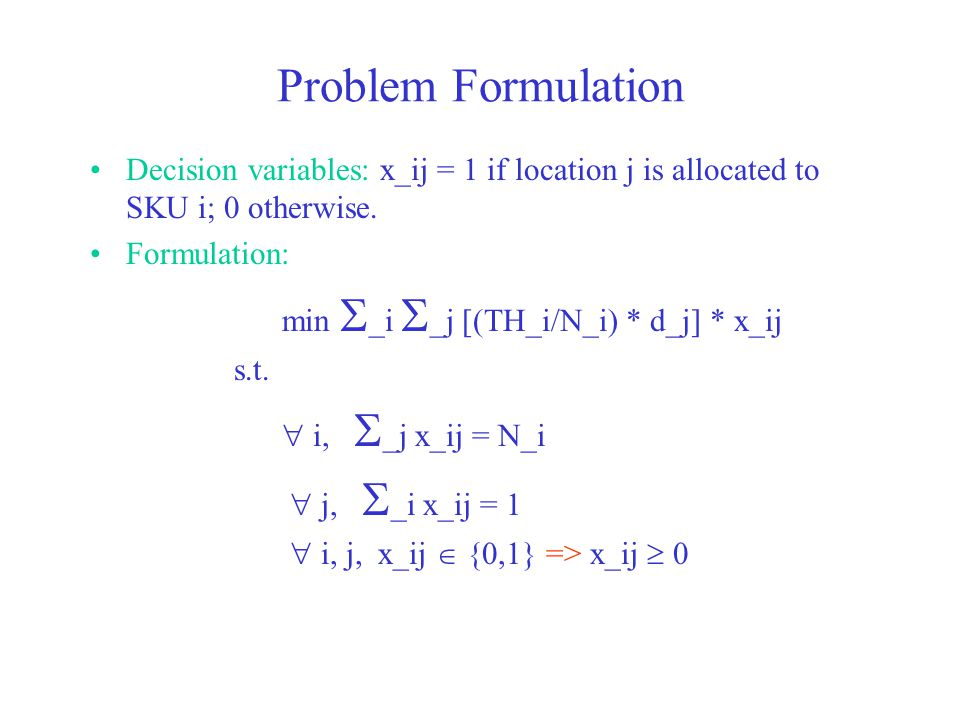 Problem Formulation Decision variables: x_ij = 1 if location j is allocated to SKU i; 0 otherwise. Formulation:
