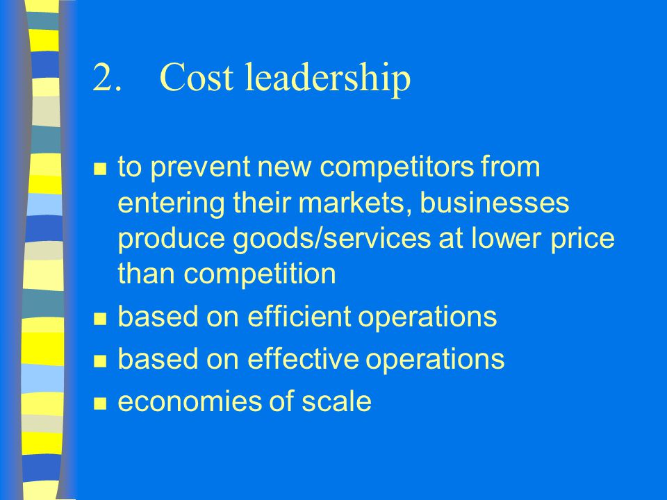 2. Cost leadership to prevent new competitors from entering their markets, businesses produce goods/services at lower price than competition.