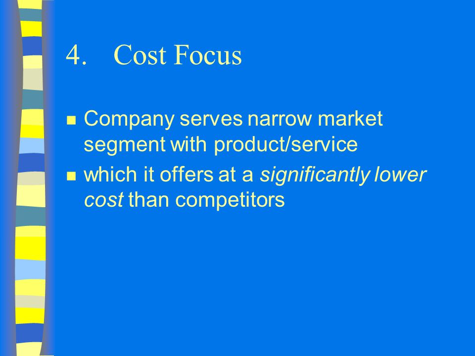 4. Cost Focus Company serves narrow market segment with product/service.