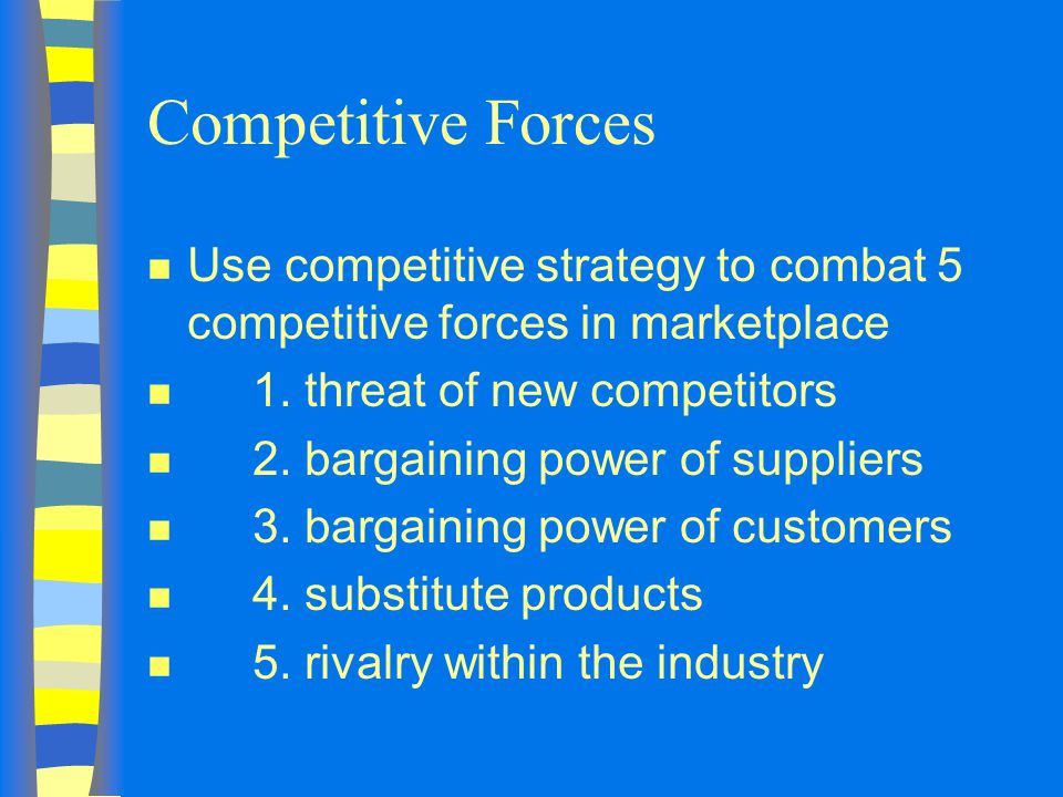 Competitive Forces Use competitive strategy to combat 5 competitive forces in marketplace. 1. threat of new competitors.