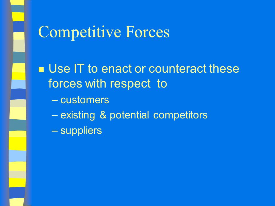 Competitive Forces Use IT to enact or counteract these forces with respect to. customers. existing & potential competitors.