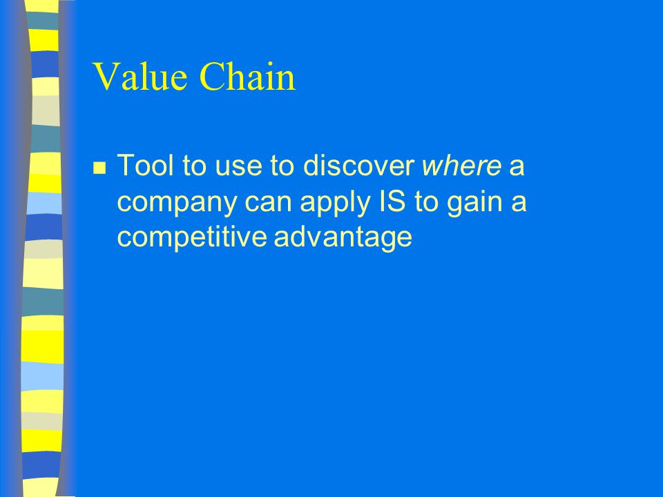 Value Chain Tool to use to discover where a company can apply IS to gain a competitive advantage
