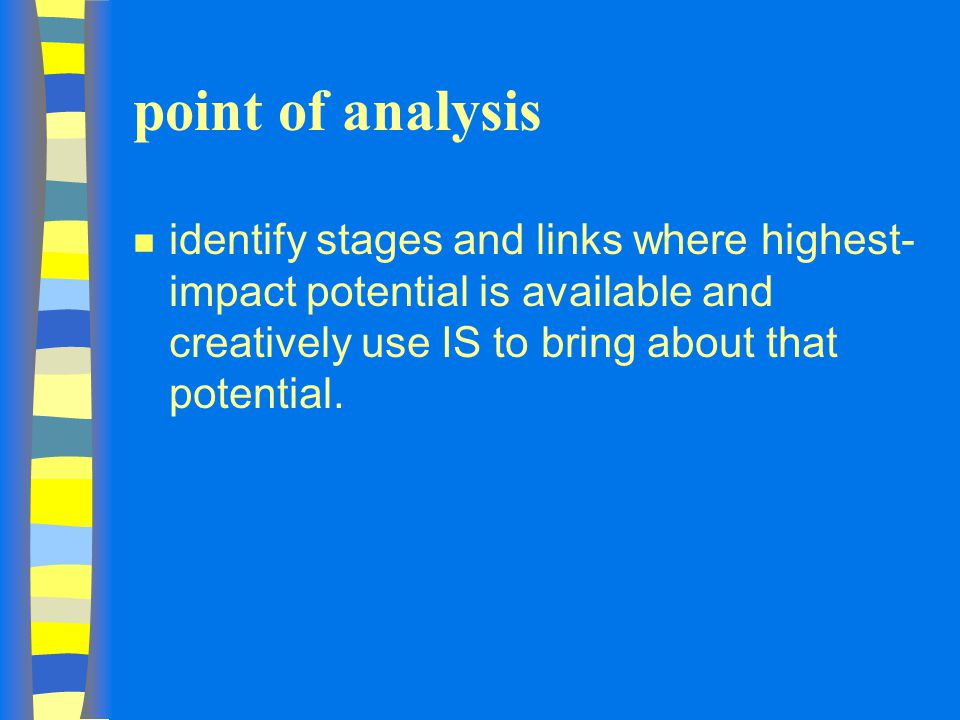 point of analysis identify stages and links where highest-impact potential is available and creatively use IS to bring about that potential.
