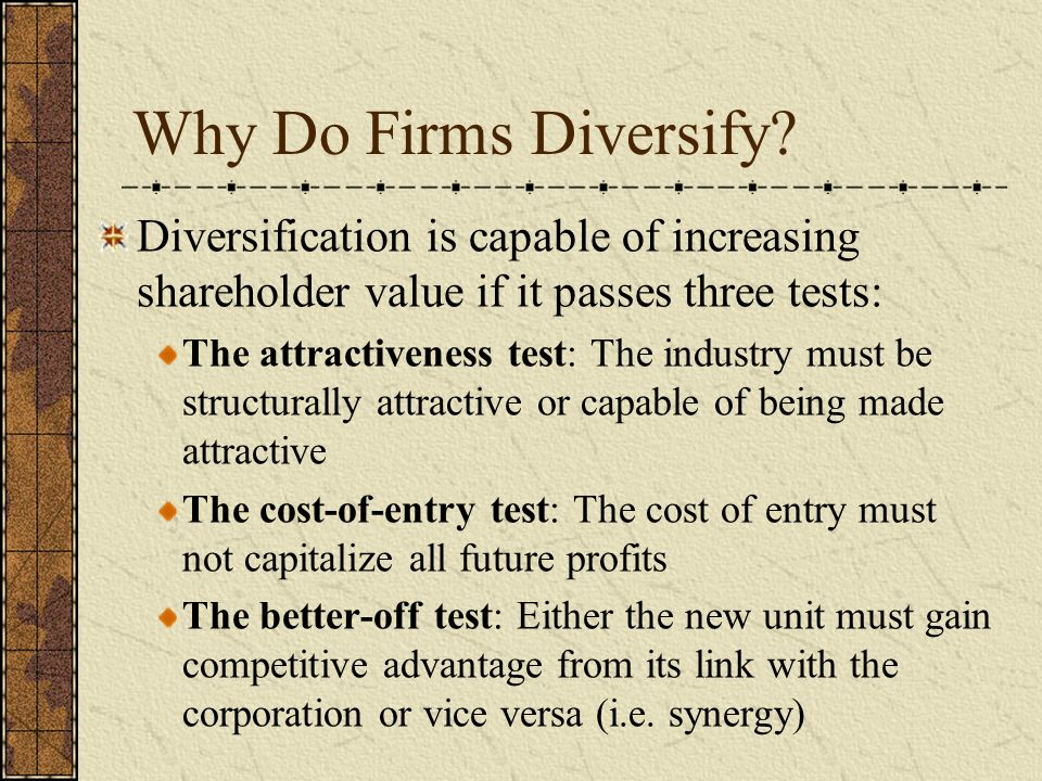 Why Do Firms Diversify Diversification is capable of increasing shareholder value if it passes three tests: