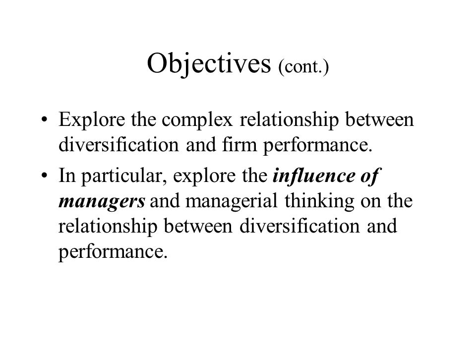 Objectives (cont.) Explore the complex relationship between diversification and firm performance.