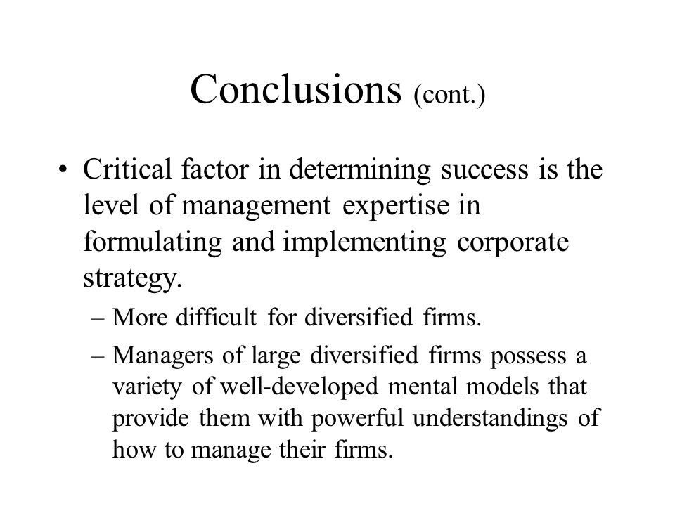 Conclusions (cont.) Critical factor in determining success is the level of management expertise in formulating and implementing corporate strategy.