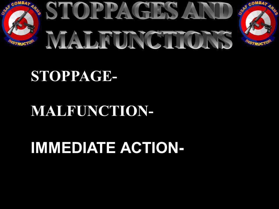 STOPPAGES AND MALFUNCTIONS STOPPAGE- MALFUNCTION- IMMEDIATE ACTION-