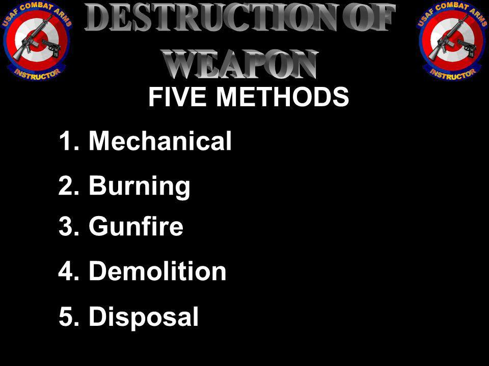 DESTRUCTION OF WEAPON FIVE METHODS 1. Mechanical 2. Burning 3. Gunfire