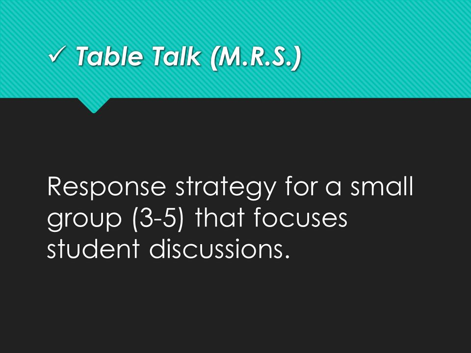 Table Talk (M.R.S.) Response strategy for a small group (3-5) that focuses student discussions.
