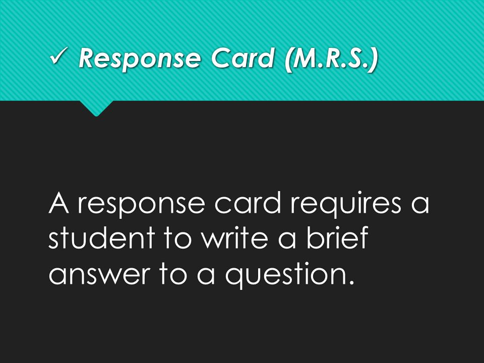 Response Card (M.R.S.) A response card requires a student to write a brief answer to a question.