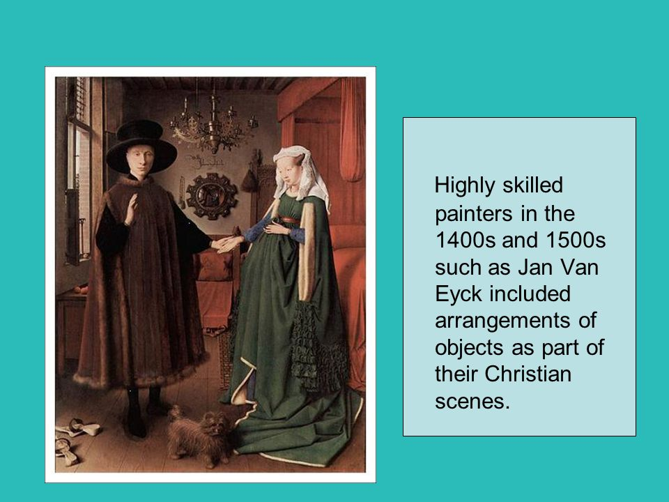 Highly skilled painters in the 1400s and 1500s such as Jan Van Eyck included arrangements of objects as part of their Christian scenes.