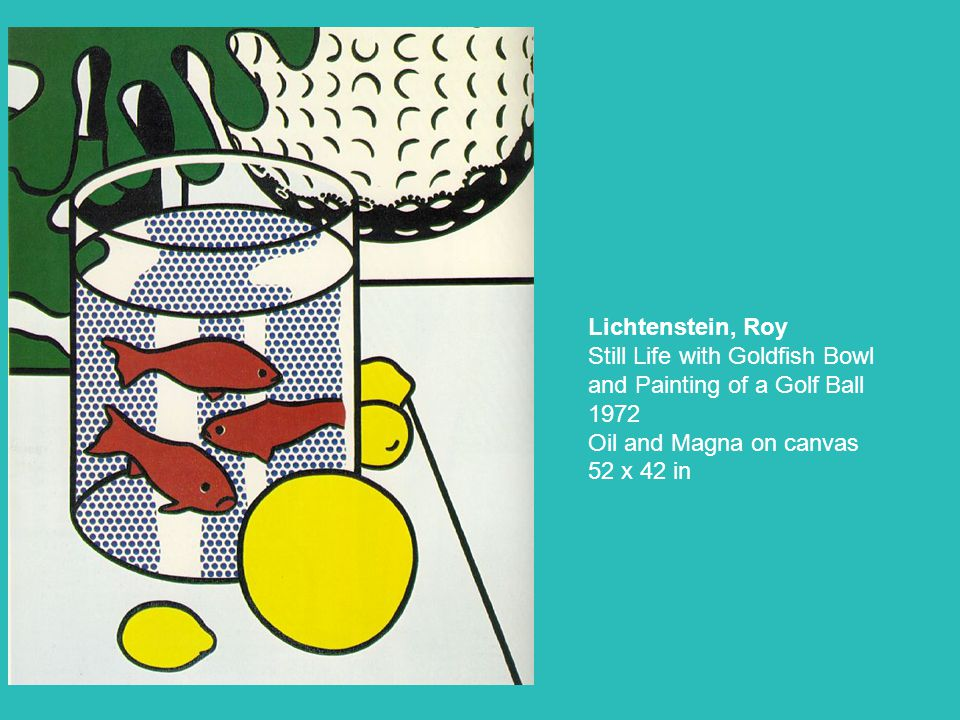 Lichtenstein, Roy Still Life with Goldfish Bowl and Painting of a Golf Ball 1972 Oil and Magna on canvas 52 x 42 in