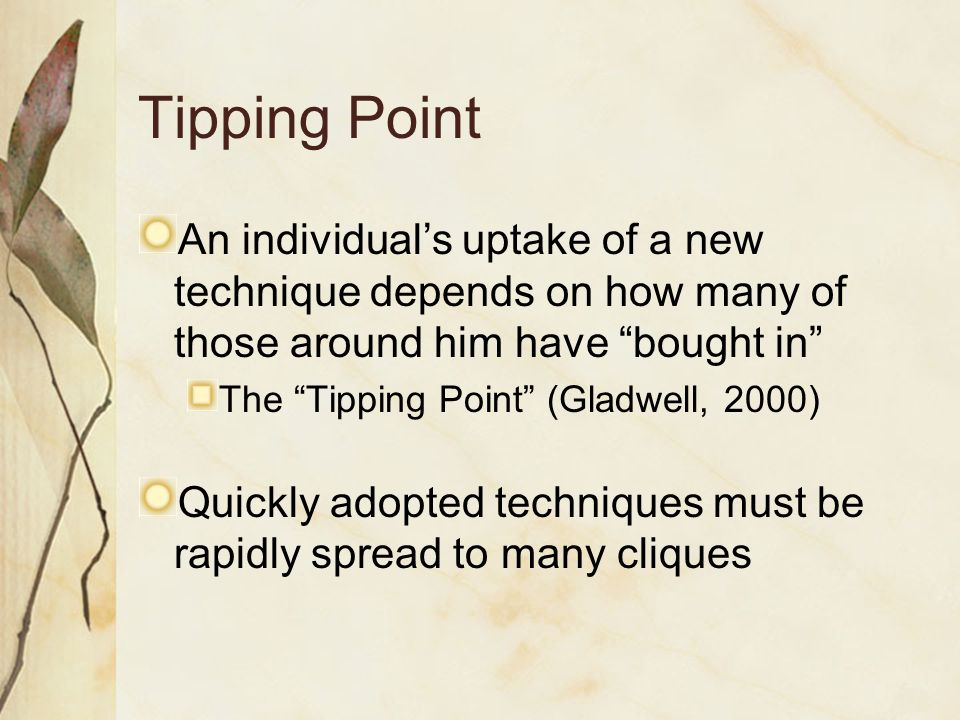 Tipping Point An individual's uptake of a new technique depends on how many of those around him have bought in