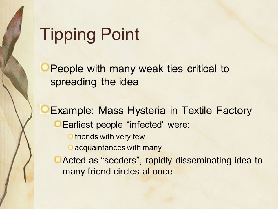 Tipping Point People with many weak ties critical to spreading the idea. Example: Mass Hysteria in Textile Factory.