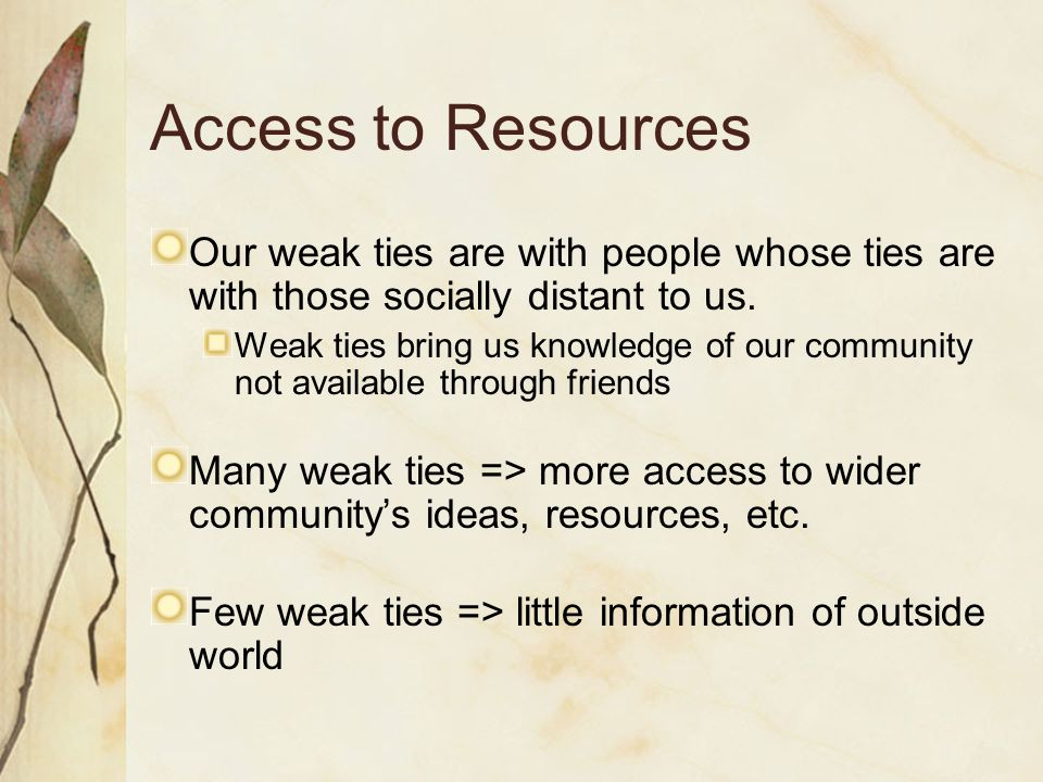 Access to Resources Our weak ties are with people whose ties are with those socially distant to us.
