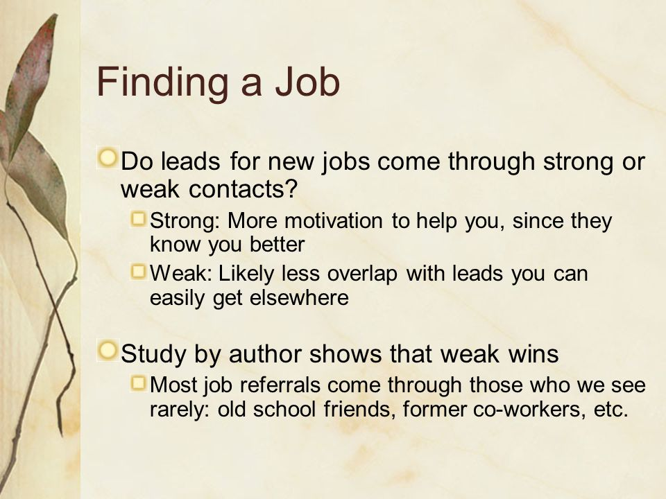 Finding a Job Do leads for new jobs come through strong or weak contacts Strong: More motivation to help you, since they know you better.