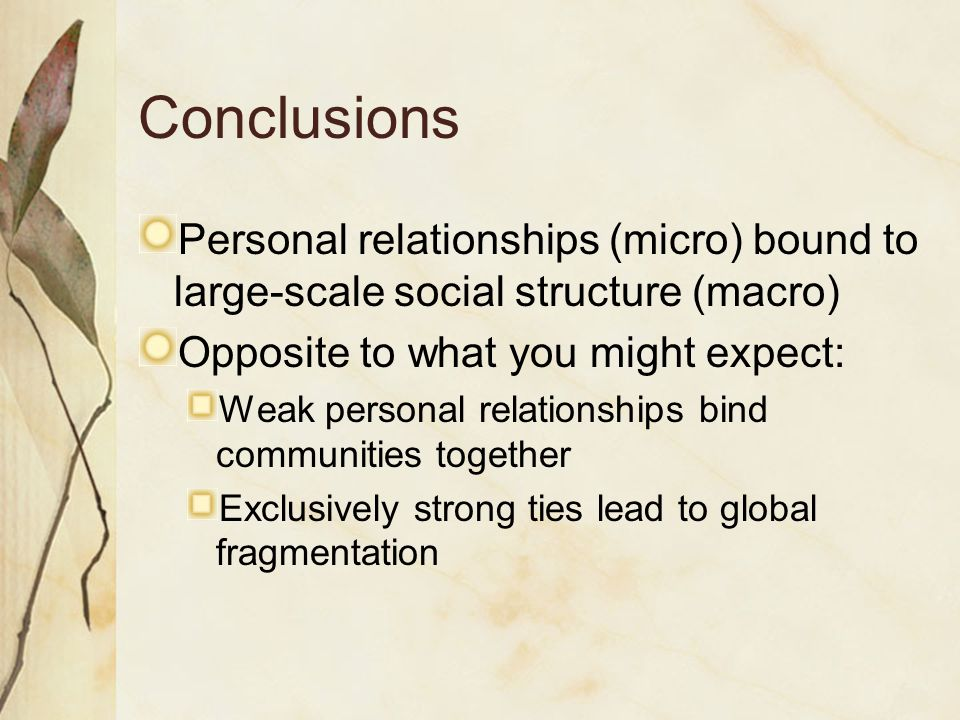 Conclusions Personal relationships (micro) bound to large-scale social structure (macro) Opposite to what you might expect:
