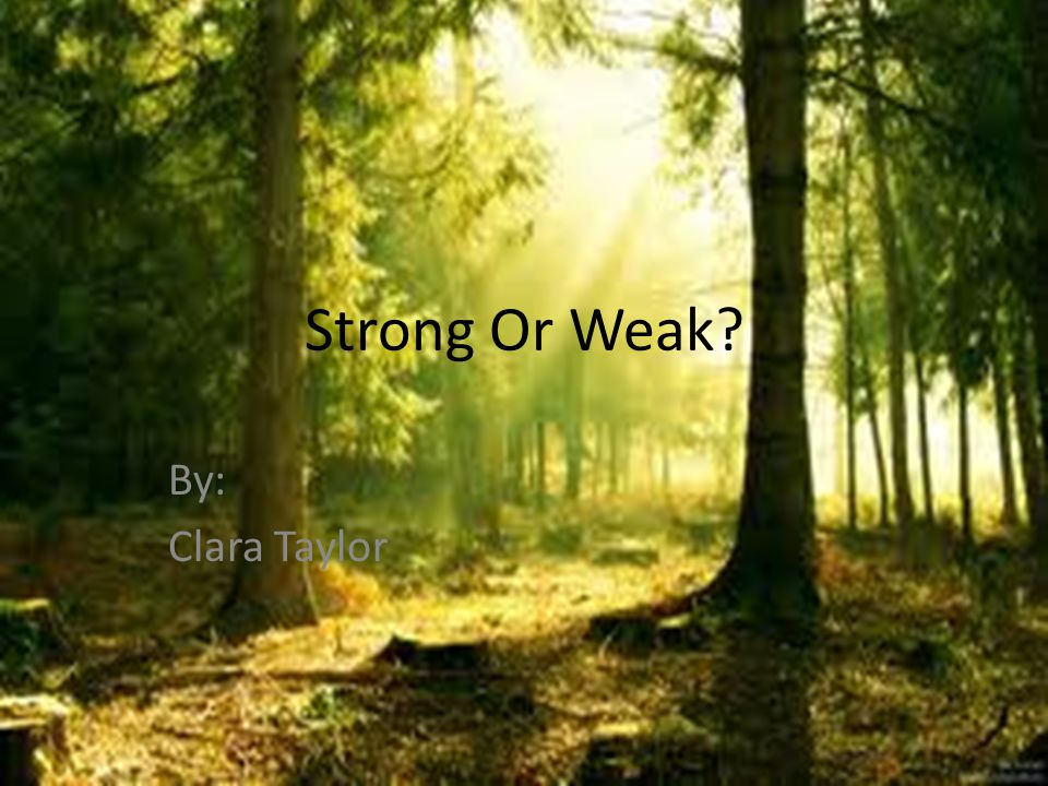 Strong Or Weak By: Clara Taylor