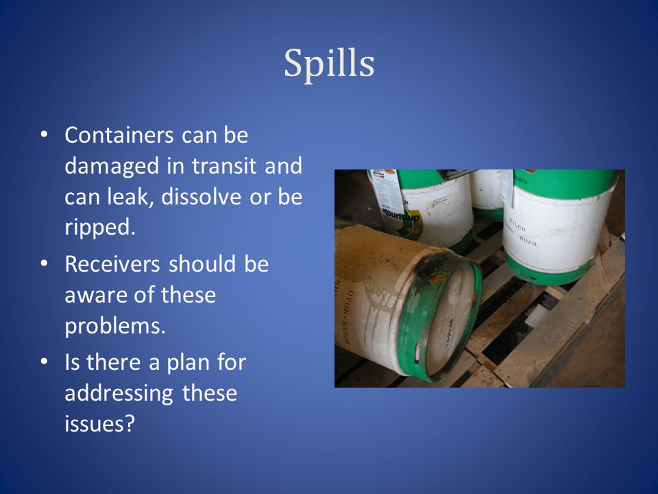 Spills Containers can be damaged in transit and can leak, dissolve or be ripped. Receivers should be aware of these problems.