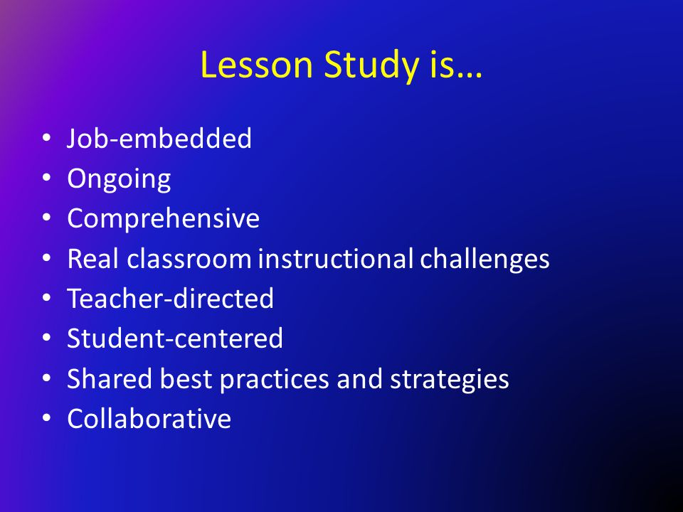 Lesson Study is… Job-embedded Ongoing Comprehensive