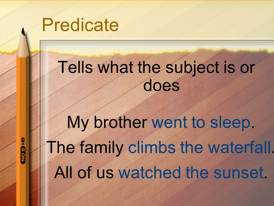 Predicate Tells what the subject is or does My brother went to sleep.