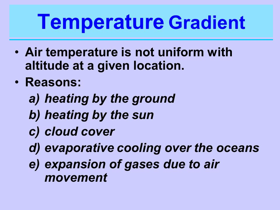 Temperature GradientAir temperature is not uniform with altitude at a given location. Reasons: heating by the ground.
