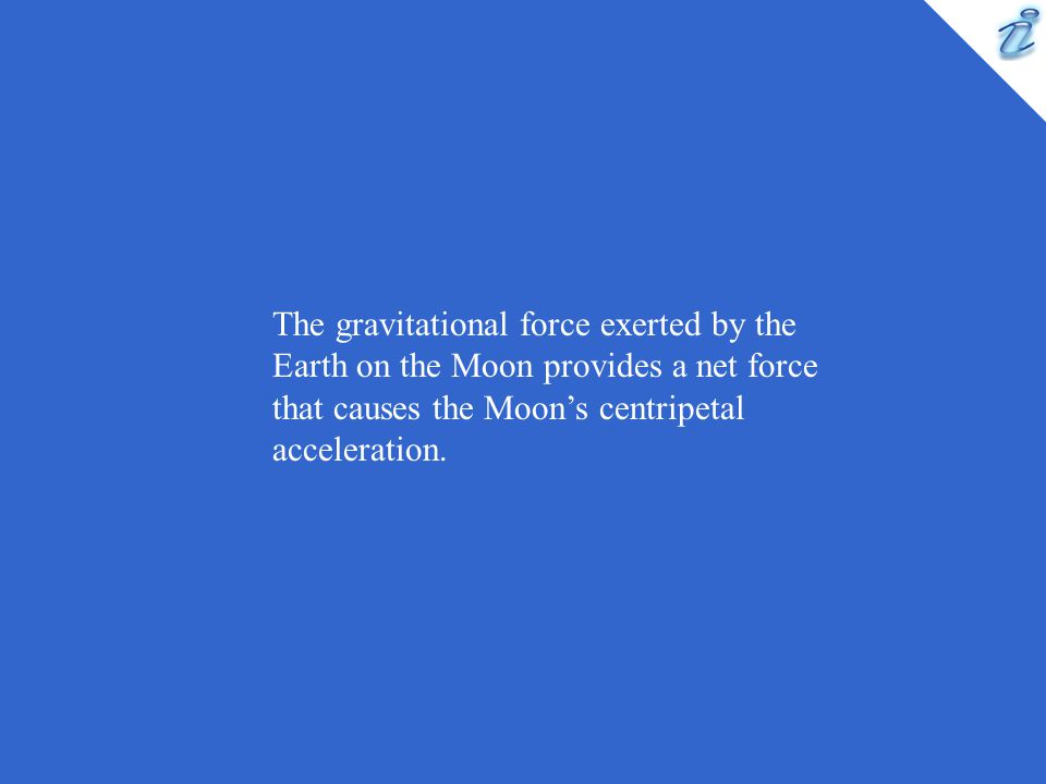 The gravitational force exerted by the Earth on the Moon provides a net force that causes the Moon's centripetal acceleration.