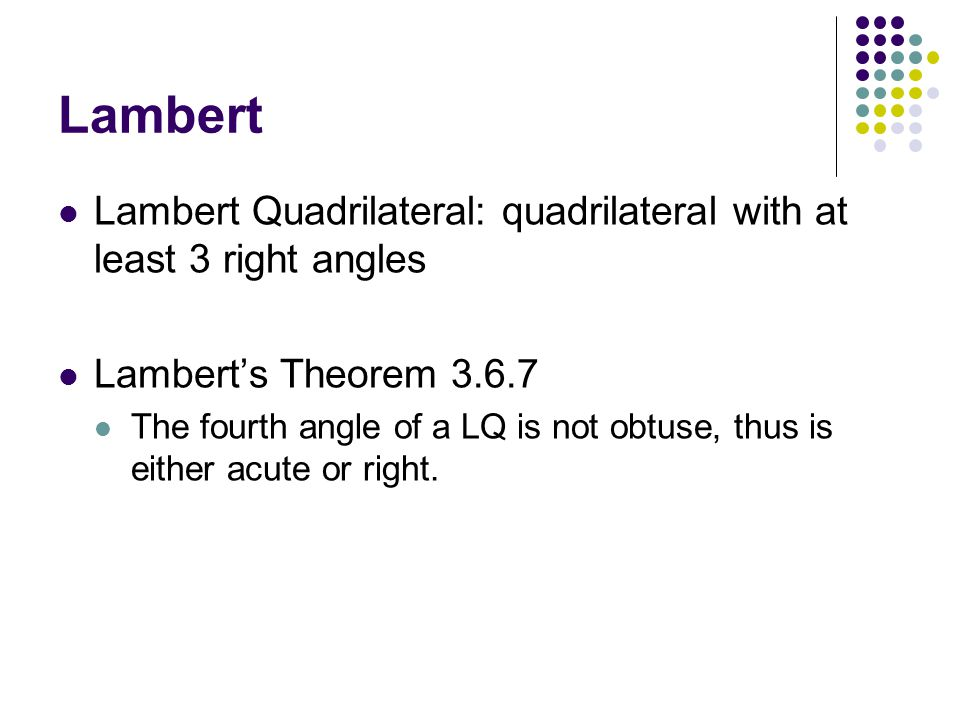 Lambert Lambert Quadrilateral: quadrilateral with at least 3 right angles. Lambert's Theorem 3.6.7.