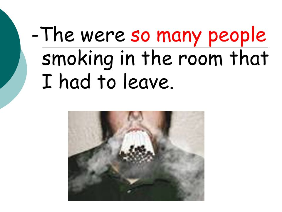 -The were so many people smoking in the room that I had to leave.