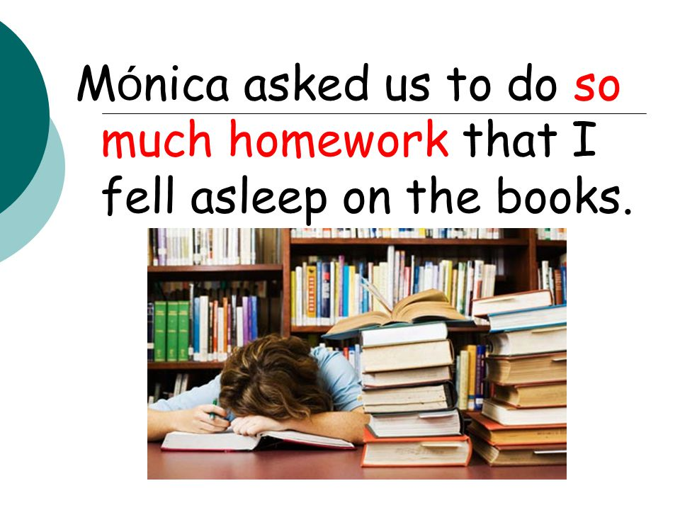 Mónica asked us to do so much homework that I fell asleep on the books.