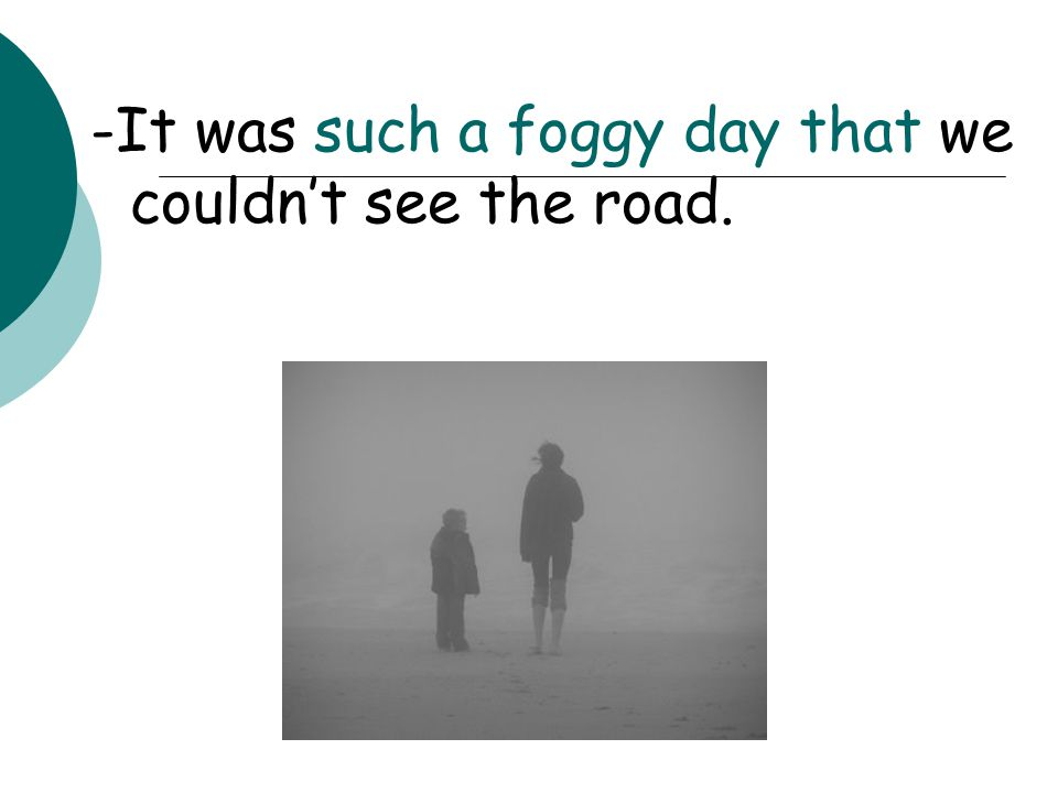 -It was such a foggy day that we couldn't see the road.