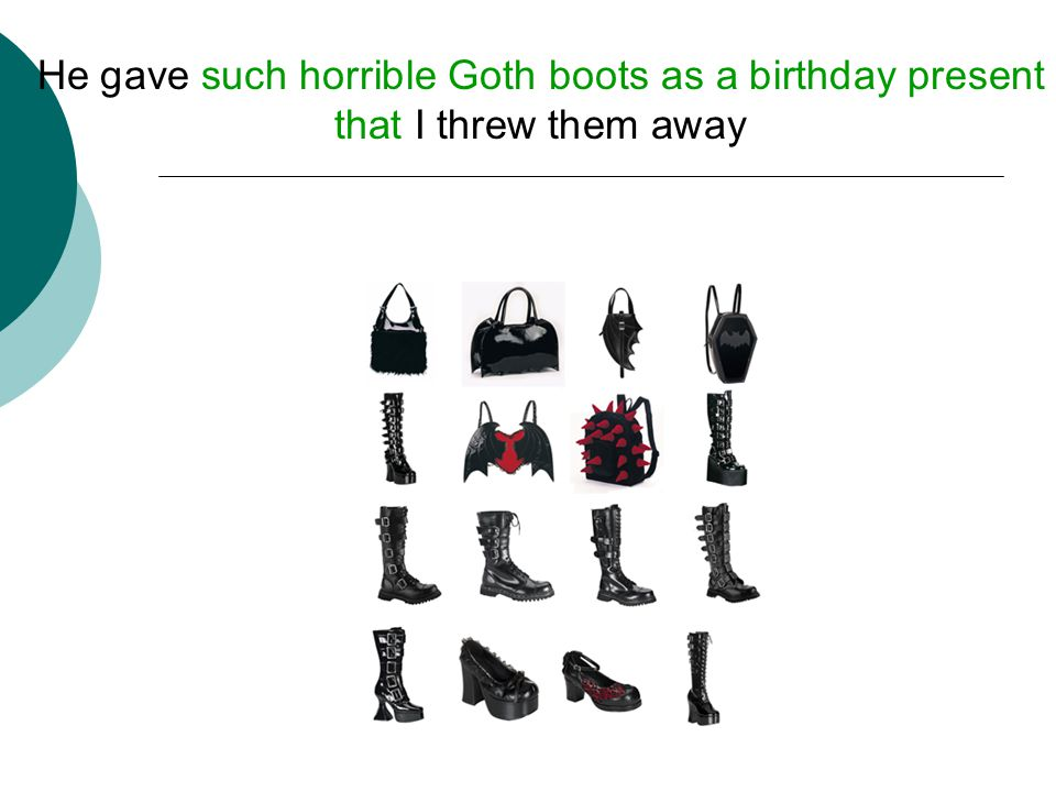 He gave such horrible Goth boots as a birthday present that I threw them away