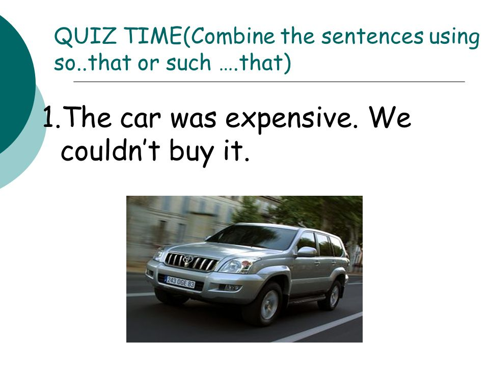QUIZ TIME(Combine the sentences using so..that or such ….that)