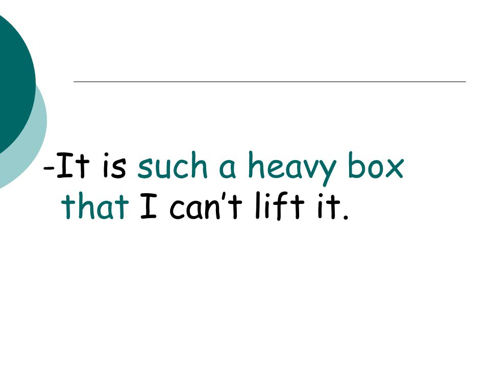 -It is such a heavy box that I can't lift it.