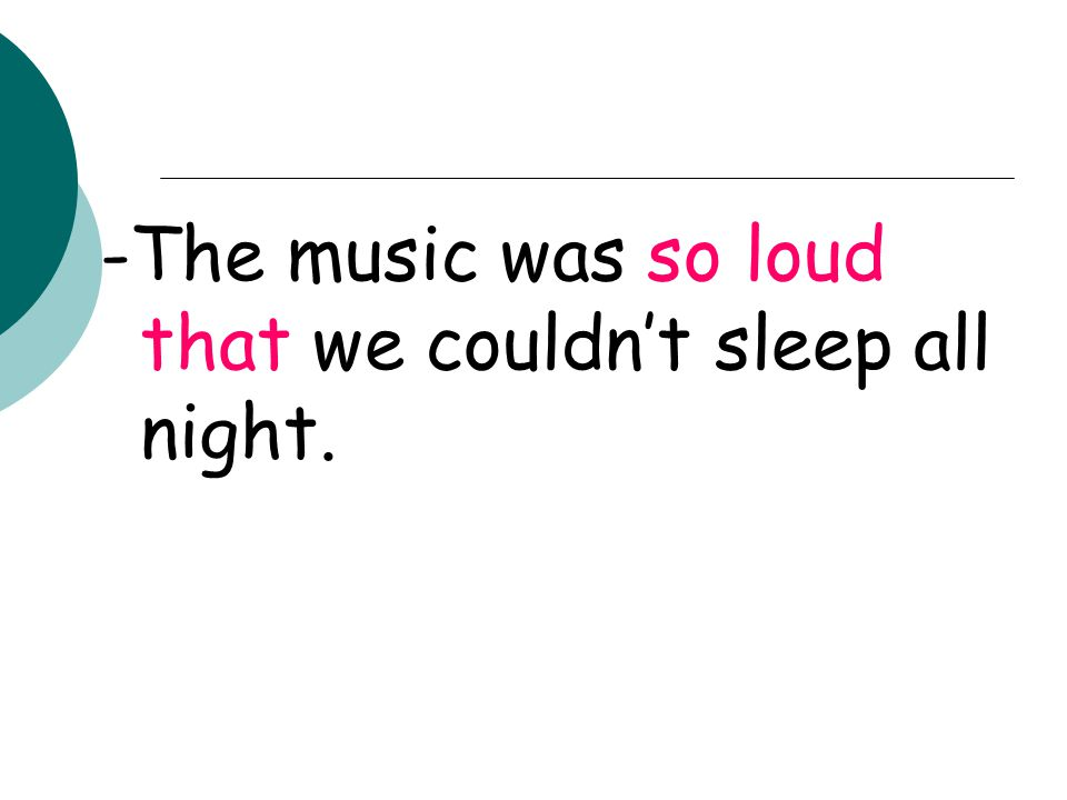 -The music was so loud that we couldn't sleep all night.