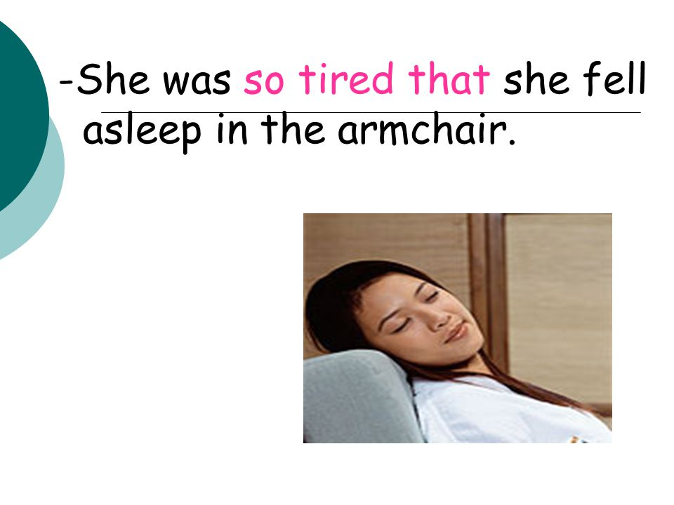 -She was so tired that she fell asleep in the armchair.