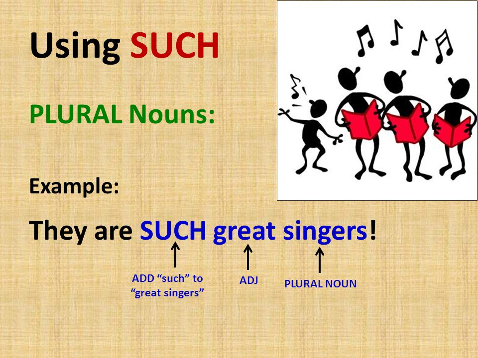 Using SUCH PLURAL Nouns: They are SUCH great singers! Example: